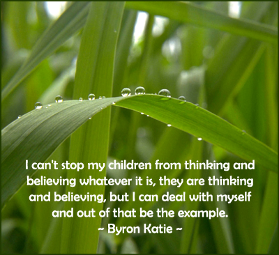 Being an example for your children. Quotation by Byron Katie.